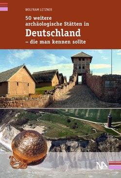50 weitere archäologische Stätten in Deutschland – die man kennen sollte von Letzner,  Wolfram