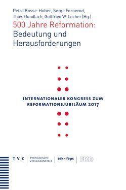500 Jahre Reformation: Bedeutung und Herausforderungen von Bosse-Huber,  Petra, Fornerod,  Serge, Gundlach,  This, Locher,  Gottfried