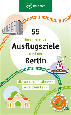55 fantastische Ausflugsziele, die man in 99 Minuten von Berlin aus mit der Bahn erreichen kann von Scheddel,  Klaus