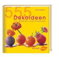 555 Dekoideen mit Blumen und Pflanzen von BLOOM's GmbH, Henckel,  Hella, Kelp,  Sabine