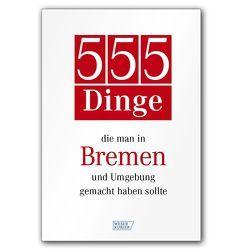 555 Dinge, die man in Bremen und Umgebung gemacht haben sollte von Bremer Tageszeitungen AG