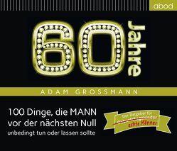 60 Jahre: 100 Dinge, die MANN vor der nächsten Null unbedingt tun oder lassen sollte von Großmann,  Adam, Hübner,  Bernhard