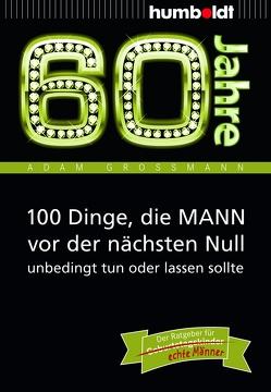 60 Jahre: 100 Dinge, die MANN vor der nächsten Null unbedingt tun oder lassen sollte von Großmann,  Adam