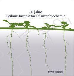 60 Jahre Leibniz-Institut für Pflanzenbiochemie von Pieplow,  Sylvia