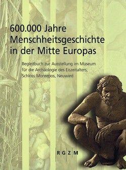 600.000 Jahre Menschheitsgeschichte in der Mitte Europas von Gaudinzski-Windheuser,  Sabine, Jöris,  Olaf