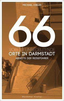 66 völlig unbedeutende Orte in Darmstadt von Kibler,  Michael