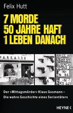 7 Morde – 50 Jahre Haft – 1 Leben danach von Hutt,  Felix
