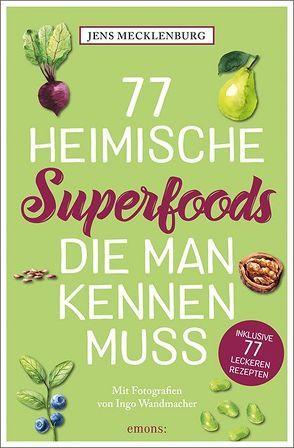 77 heimische Superfoods, die man kennen muss von Mecklenburg,  Jens, Wandmacher,  Ingo