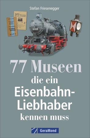 77 Museen, die ein Eisenbahnliebhaber kennen muss von Friesenegger,  Stefan