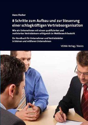 8 Schritte zum Aufbau und zur Steuerung einer schlagkräftigen Vertriebsorganisation von Fischer,  Hans A.
