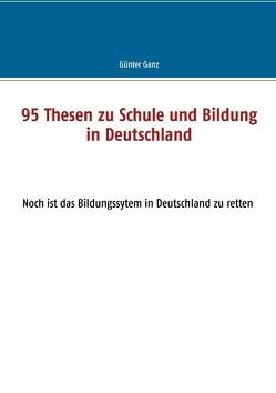 95 Thesen zu Schule und Bildung in Deutschland von Ganz,  Günter