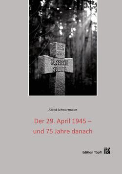 Der 29. April 1945 – und 75 Jahre danach von Schwarzmaier,  Alfred