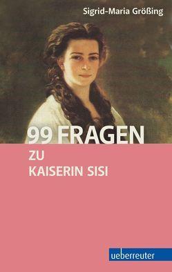 99 Fragen zu Kaiserin Sisi von Größing,  Sigrid-Maria