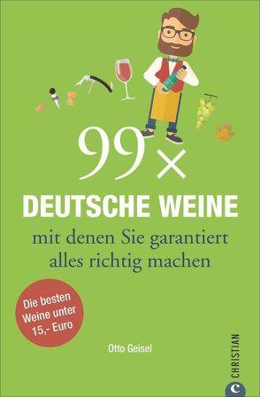 99 x Deutsche Weine, mit denen Sie garantiert alles richtig machen von Geisel,  Otto