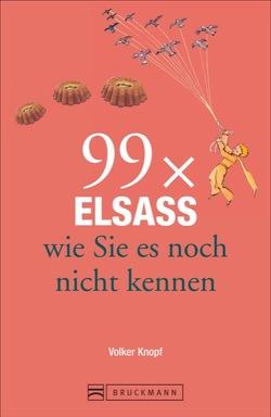 Reiseführer Elsass: 99x Elsass und Vogesen, wie Sie es noch nicht kennen. Knapp 111 Orte im Elsass enthält dieser Städteführer. Mit Unbekanntem und Überraschendem. Ein Elsass-Lesebuch. von Knopf,  Volker