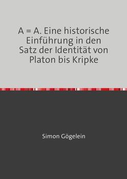 A = A. Eine historische Einführung in den Satz der Identität von Platon bis Kripke von Gögelein,  Simon