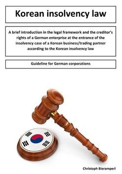 A brief introduction in the legal framework and the creditors rights of a German enterprise at the entrance of the insolvency case of a Korean business/trading partner according to the Korean insolvency law von Bieramperl,  Christoph