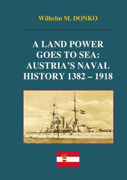 A Land Power Goes to Sea: Austria's Naval History 1382-1918 von Donko,  Wilhelm