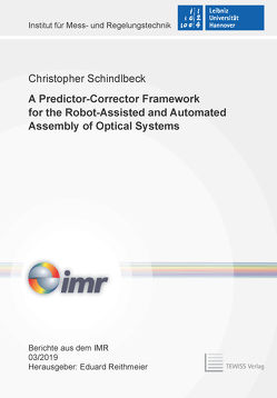 A Predictor-Corrector Framework for the Robot-Assisted and Automated Assembly of Optical Systems von Christopher,  Schindlbeck, Reithmeier,  Eduard