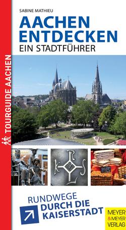 Aachen entdecken – Ein Stadtführer von Mathieu,  Sabine