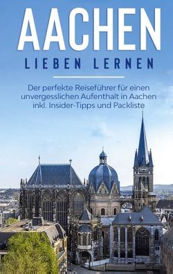 Aachen lieben lernen: Der perfekte Reiseführer für einen unvergesslichen Aufenthalt in Aachen inkl. Insider-Tipps und Packliste von Baumgartner,  Hannah