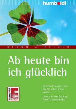 Ab heute bin ich glücklich von Pelzer,  Bernd A.