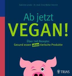 Ab jetzt vegan! von Henrich,  Ernst Walter, Lendle,  Gabriele