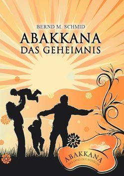 ABAKKANA – Das Geheimnis von Schmid,  Bernd M.