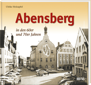 Abensberg in den 60er und 70er Jahren von Holzapfel,  Ulrike