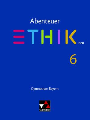 Abenteuer Ethik – Bayern neu / Abenteuer Ethik Bayern 6 – neu von Braune,  Ulla, Haaß,  Stefanie, Pfister,  Stefanie, Torkler,  René