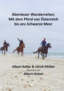 Abenteuer Wanderreiten: Mit dem Pferd von Österreich bis ans Schwarze Meer von Holzer,  Albert, Kollar,  Albert, Mueller,  Ulrich