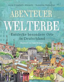 Abenteuer Welterbe – Entdecke besondere Orte in Deutschland von Albrecht,  Anna Elisabeth, Ibelings,  Anne, Rebscher,  Susanne