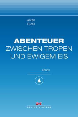 Abenteuer zwischen Tropen und ewigem Eis von Fuchs,  Arved