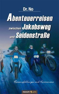 Abenteuerreisen zwischen Jakobsweg und Seidenstraße von No,  Dr.