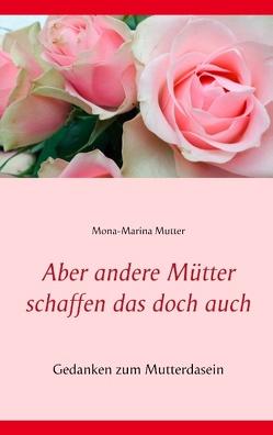 Aber andere Mütter schaffen das doch auch von Mutter,  Mona-Marina