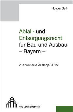 Abfall- und Entsorgungsrecht für Bau und Ausbau – Bayern – von Seit,  Holger
