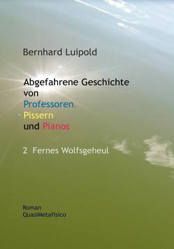 Abgefahrene Geschichte von Professoren, Pissern und Pianos – 2 Fernes Wolfsgeheul von Luipold,  Bernhard