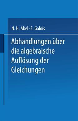 Abhandlungen über die Algebraische Auflösung der Gleichungen von Abel,  N. H., Galois,  E.