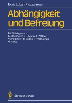 Abhängigkeit und Befreiung von Daunderer,  M., Dickhaut,  H., Keup,  W., Luban-Plozza,  Boris, Pöldinger,  W., Solms,  H., Watzlawick,  P., Weiss,  G.