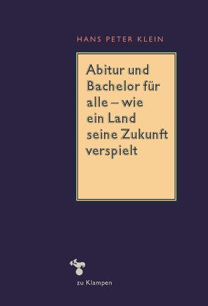 Abitur und Bachelor für alle – wie ein Land seine Zukunft verspielt von Klein,  Hans-Peter