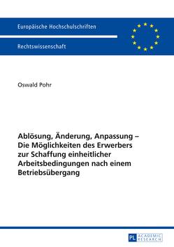 Ablösung, Änderung, Anpassung – Die Möglichkeiten des Erwerbers zur Schaffung einheitlicher Arbeitsbedingungen nach einem Betriebsübergang von Pohr,  Oswald