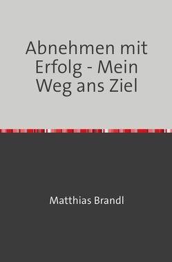 Abnehmen mit Erfolg – Mein Weg ans Ziel von Brandl,  Matthias