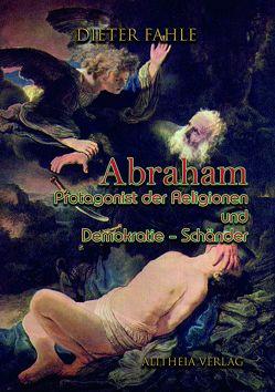 Abraham – Protagonist der Religionen und Demokratie-Schänder von Fahle,  Dieter