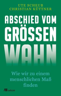 Abschied vom Größenwahn von Küttner,  Christian, Scheub,  Ute