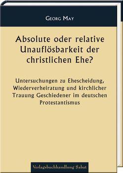 Absolute oder relative Unauflösbarkeit der christlichen Ehe? von May,  Georg