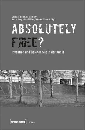 »Absolutely Free«? – Invention und Gelegenheit in der Kunst von Baier,  Christof, Czirr,  Sarah, Lang,  Astrid, Möller,  Gina, Windorf,  Wiebke