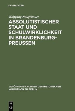 Absolutistischer Staat und Schulwirklichkeit in Brandenburg-Preussen von Büsch,  Otto, Neugebauer,  Wolfgang