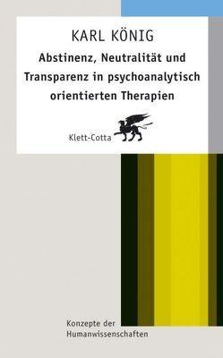Abstinenz, Neutralität und Transparenz in psychoanalytisch orientierten Therapien von König,  Karl