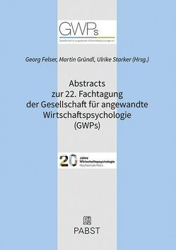Abstracts zur 22. Fachtagung der Gesellschaft für angewandte Wirtschaftspsychologie (GWPs) von Felser,  Georg, Gründl,  Martin, Starker,  Ulrike