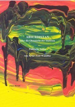 ABSURDISTAN oder die Ohnmacht der Statisten von Wandtke,  Artur-Axel